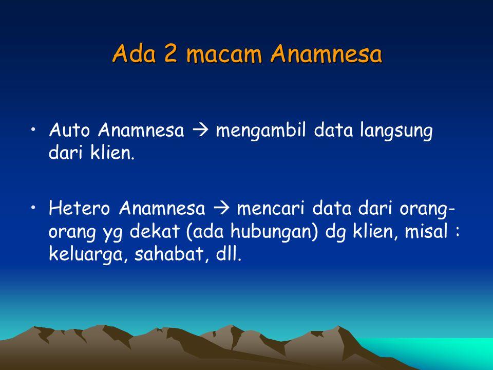 Ada 2 macam Anamnesa Auto Anamnesa  mengambil data langsung dari klien.