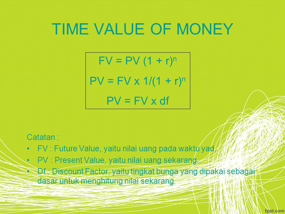 TIME VALUE OF MONEY FV = PV (1 + r)n PV = FV x 1/(1 + r)n PV = FV x df
