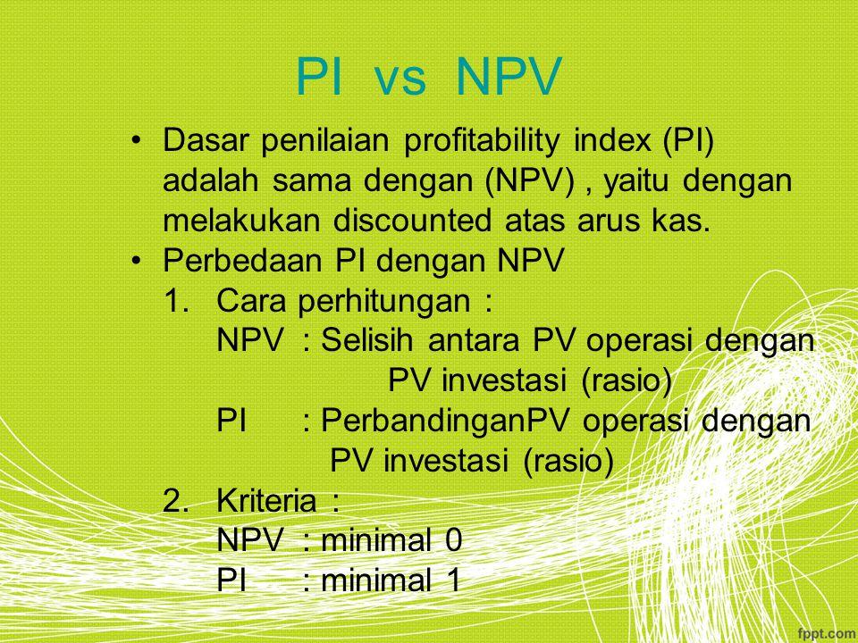 PI vs NPV Dasar penilaian profitability index (PI) adalah sama dengan (NPV) , yaitu dengan melakukan discounted atas arus kas.