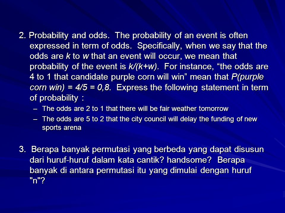 2. Probability and odds. The probability of an event is often expressed in term of odds. Specifically, when we say that the odds are k to w that an event will occur, we mean that probability of the event is k/(k+w). For instance, the odds are 4 to 1 that candidate purple corn will win mean that P(purple corn win) = 4/5 = 0,8. Express the following statement in term of probability :