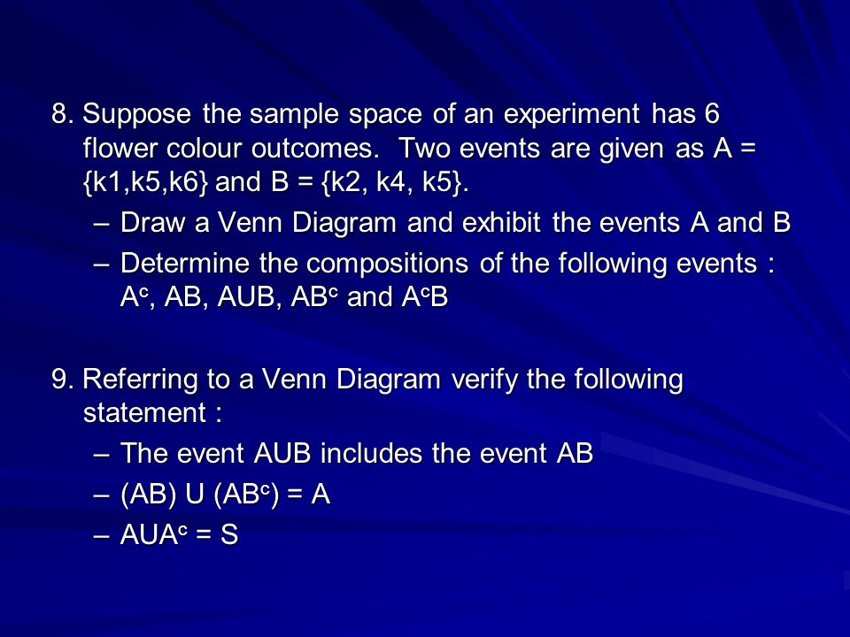 8. Suppose the sample space of an experiment has 6 flower colour outcomes. Two events are given as A = {k1,k5,k6} and B = {k2, k4, k5}.