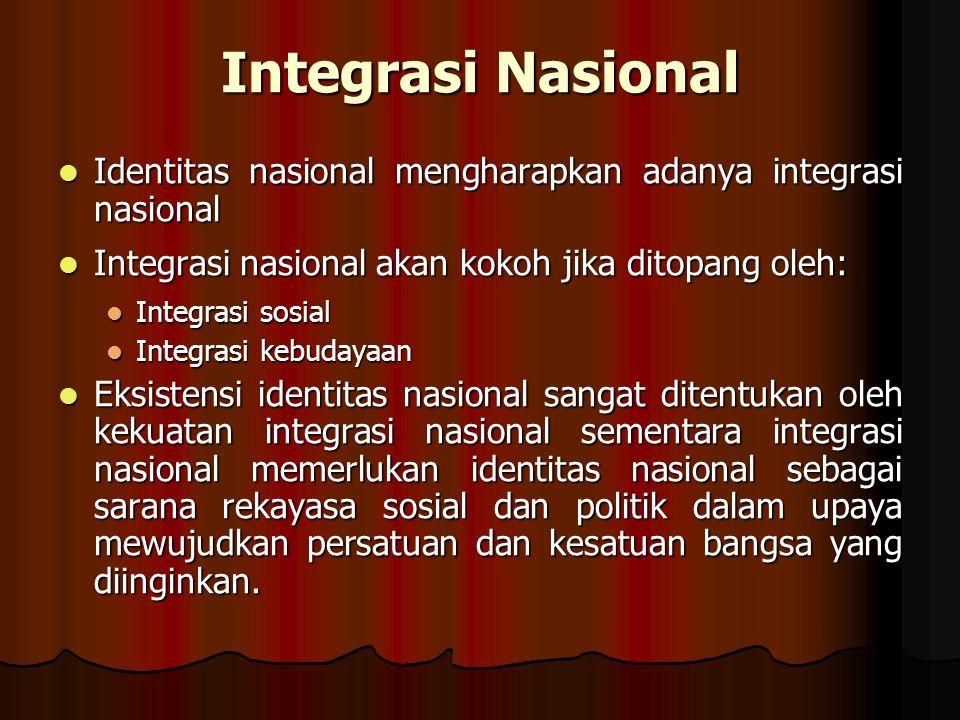 Integrasi Nasional Identitas nasional mengharapkan adanya integrasi nasional. Integrasi nasional akan kokoh jika ditopang oleh: