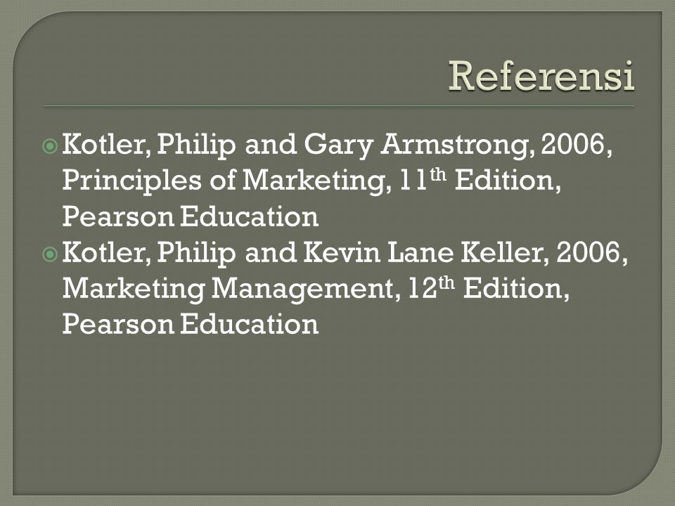 Referensi Kotler, Philip and Gary Armstrong, 2006, Principles of Marketing, 11th Edition, Pearson Education.