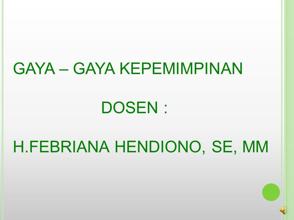 GAYA – GAYA KEPEMIMPINAN DOSEN : H.FEBRIANA HENDIONO, SE, MM