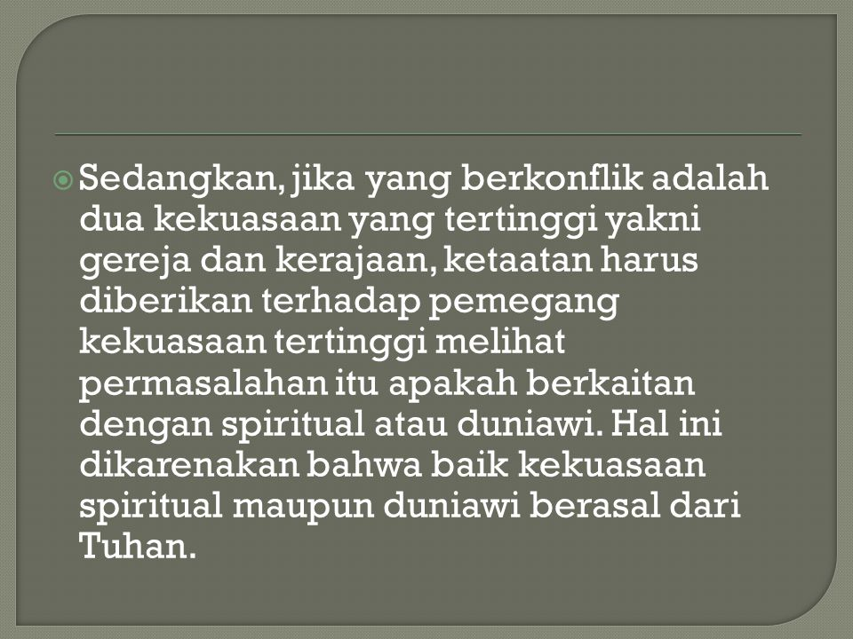Sedangkan, jika yang berkonflik adalah dua kekuasaan yang tertinggi yakni gereja dan kerajaan, ketaatan harus diberikan terhadap pemegang kekuasaan tertinggi melihat permasalahan itu apakah berkaitan dengan spiritual atau duniawi.