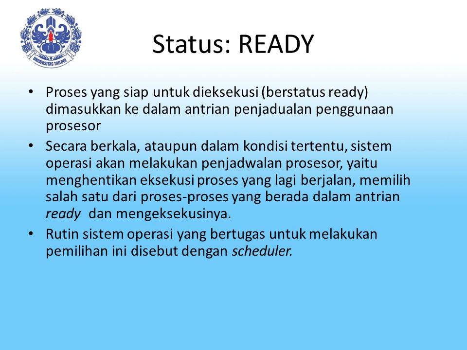 Status: READY Proses yang siap untuk dieksekusi (berstatus ready) dimasukkan ke dalam antrian penjadualan penggunaan prosesor.