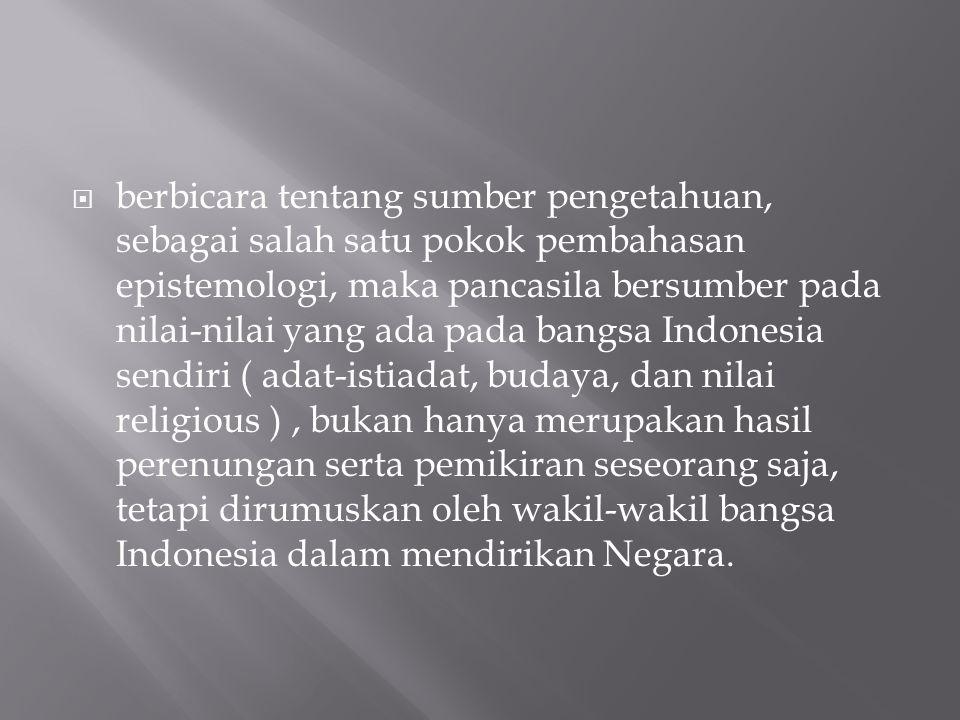 berbicara tentang sumber pengetahuan, sebagai salah satu pokok pembahasan epistemologi, maka pancasila bersumber pada nilai-nilai yang ada pada bangsa Indonesia sendiri ( adat-istiadat, budaya, dan nilai religious ) , bukan hanya merupakan hasil perenungan serta pemikiran seseorang saja, tetapi dirumuskan oleh wakil-wakil bangsa Indonesia dalam mendirikan Negara.