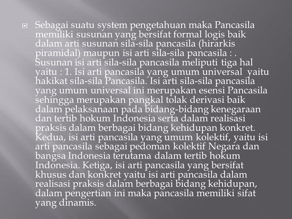 Sebagai suatu system pengetahuan maka Pancasila memiliki susunan yang bersifat formal logis baik dalam arti susunan sila-sila pancasila (hirarkis piramidal) maupun isi arti sila-sila pancasila : .