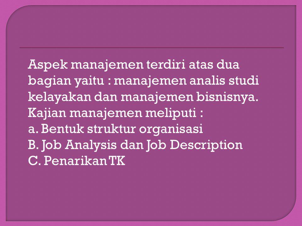 Aspek manajemen terdiri atas dua bagian yaitu : manajemen analis studi kelayakan dan manajemen bisnisnya.