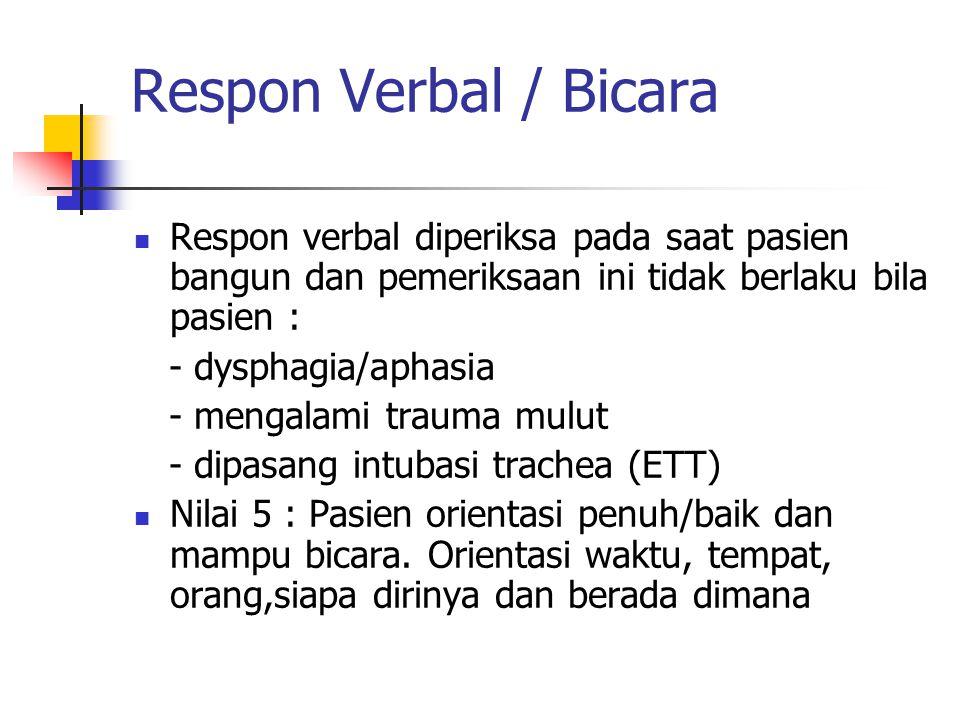 Respon Verbal / Bicara Respon verbal diperiksa pada saat pasien bangun dan pemeriksaan ini tidak berlaku bila pasien :