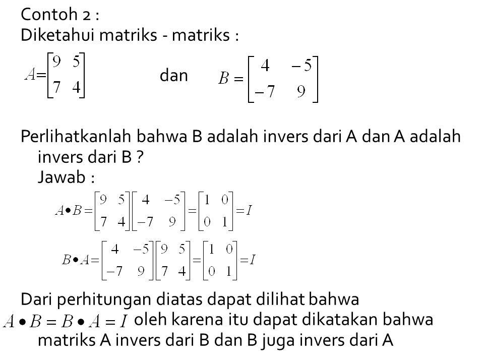 Contoh 2 : Diketahui matriks - matriks : dan. Perlihatkanlah bahwa B adalah invers dari A dan A adalah invers dari B