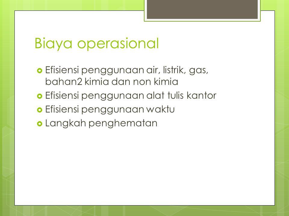 Biaya operasional Efisiensi penggunaan air, listrik, gas, bahan2 kimia dan non kimia. Efisiensi penggunaan alat tulis kantor.