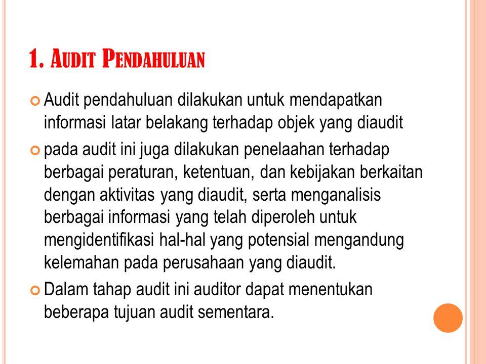 1. Audit Pendahuluan Audit pendahuluan dilakukan untuk mendapatkan informasi latar belakang terhadap objek yang diaudit.