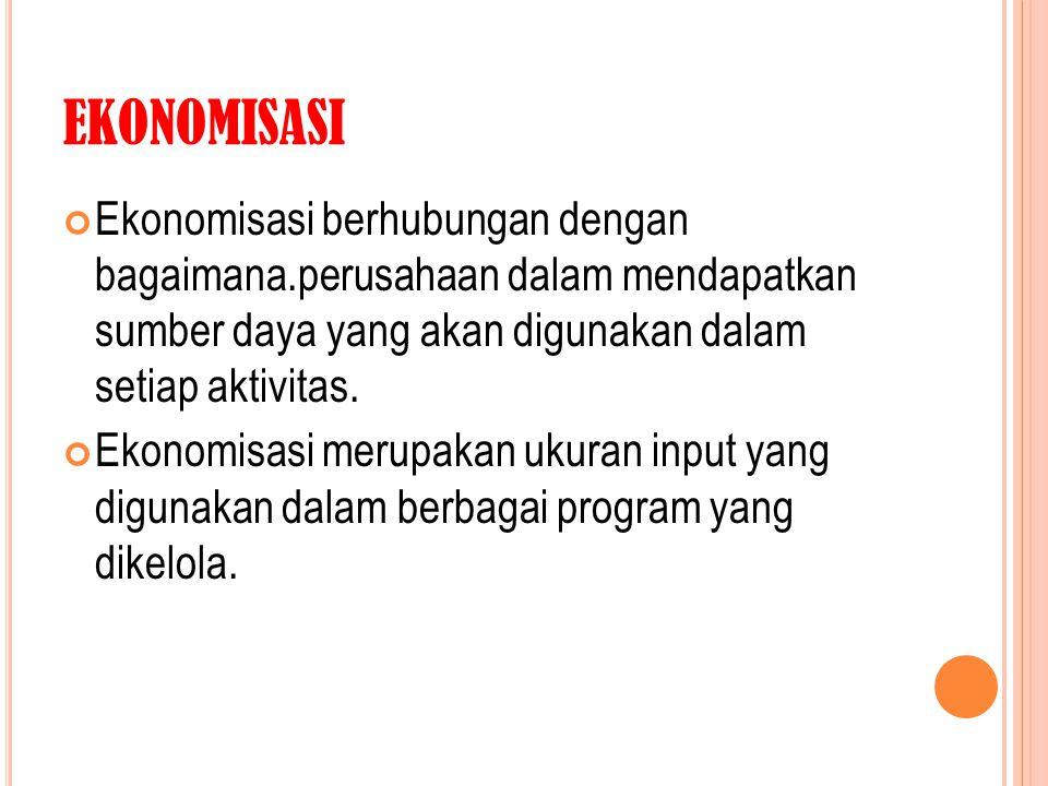 EKONOMISASI Ekonomisasi berhubungan dengan bagaimana.perusahaan dalam mendapatkan sumber daya yang akan digunakan dalam setiap aktivitas.