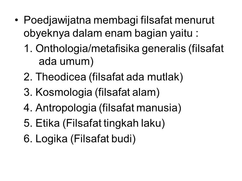 Poedjawijatna membagi filsafat menurut obyeknya dalam enam bagian yaitu :
