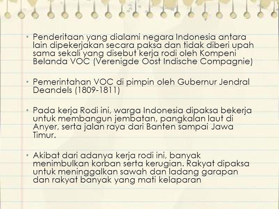 Penderitaan yang dialami negara Indonesia antara lain dipekerjakan secara paksa dan tidak diberi upah sama sekali yang disebut kerja rodi oleh Kompeni Belanda VOC (Verenigde Oost Indische Compagnie)
