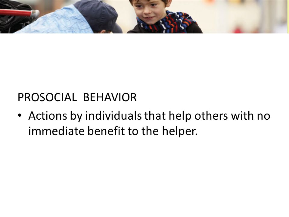 PROSOCIAL BEHAVIOR Actions by individuals that help others with no immediate benefit to the helper.
