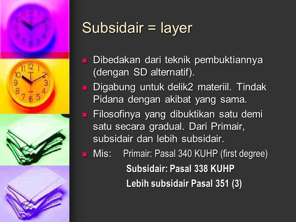 Subsidair = layer Dibedakan dari teknik pembuktiannya (dengan SD alternatif). Digabung untuk delik2 materiil. Tindak Pidana dengan akibat yang sama.