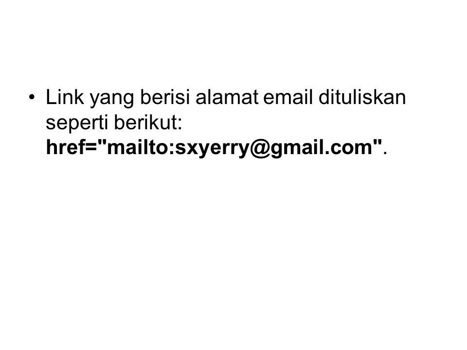 Link yang berisi alamat email dituliskan seperti berikut: href= mailto:sxyerry@gmail.com .