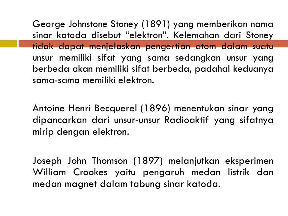George Johnstone Stoney (1891) yang memberikan nama sinar katoda disebut elektron . Kelemahan dari Stoney tidak dapat menjelaskan pengertian atom dalam suatu unsur memiliki sifat yang sama sedangkan unsur yang berbeda akan memiliki sifat berbeda, padahal keduanya sama-sama memiliki elektron.