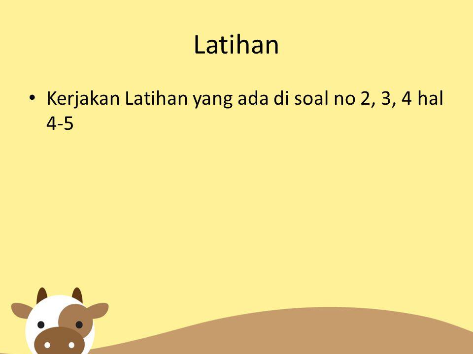 Latihan Kerjakan Latihan yang ada di soal no 2, 3, 4 hal 4-5