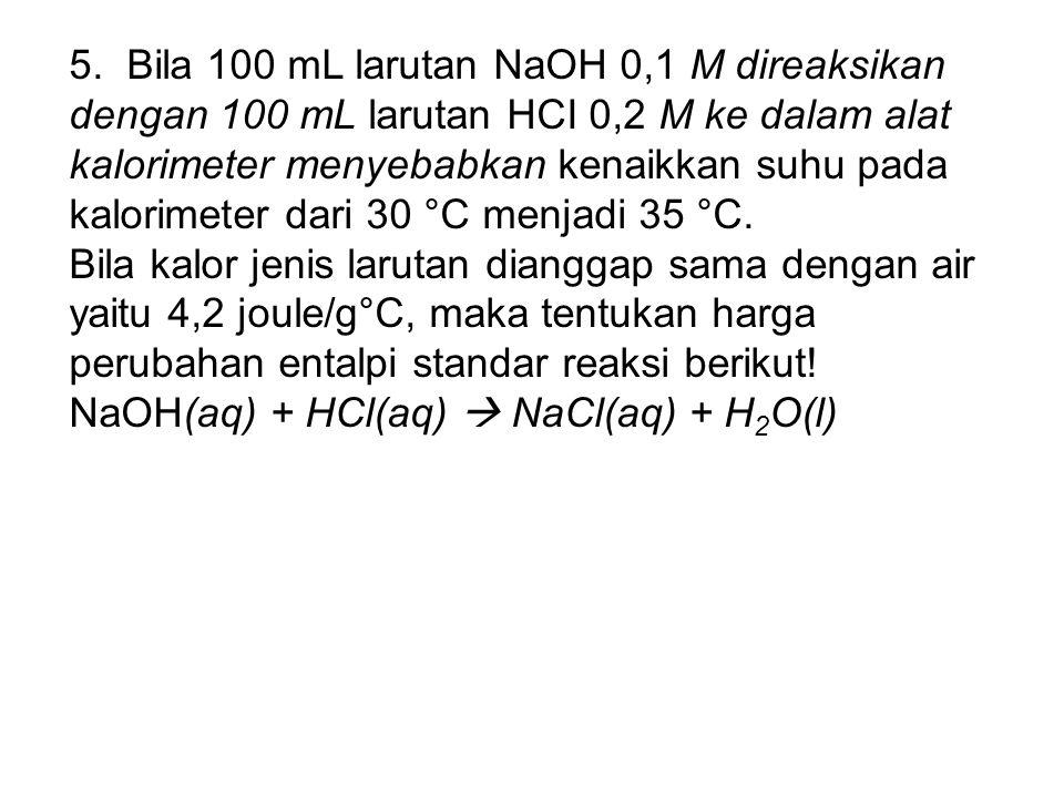 5. Bila 100 mL larutan NaOH 0,1 M direaksikan dengan 100 mL larutan HCI 0,2 M ke dalam alat kalorimeter menyebabkan kenaikkan suhu pada kalorimeter dari 30 °C menjadi 35 °C.