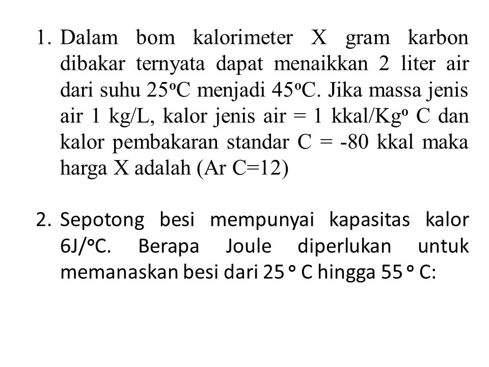 Dalam bom kalorimeter X gram karbon dibakar ternyata dapat menaikkan 2 liter air dari suhu 25oC menjadi 45oC. Jika massa jenis air 1 kg/L, kalor jenis air = 1 kkal/Kgo C dan kalor pembakaran standar C = -80 kkal maka harga X adalah (Ar C=12)