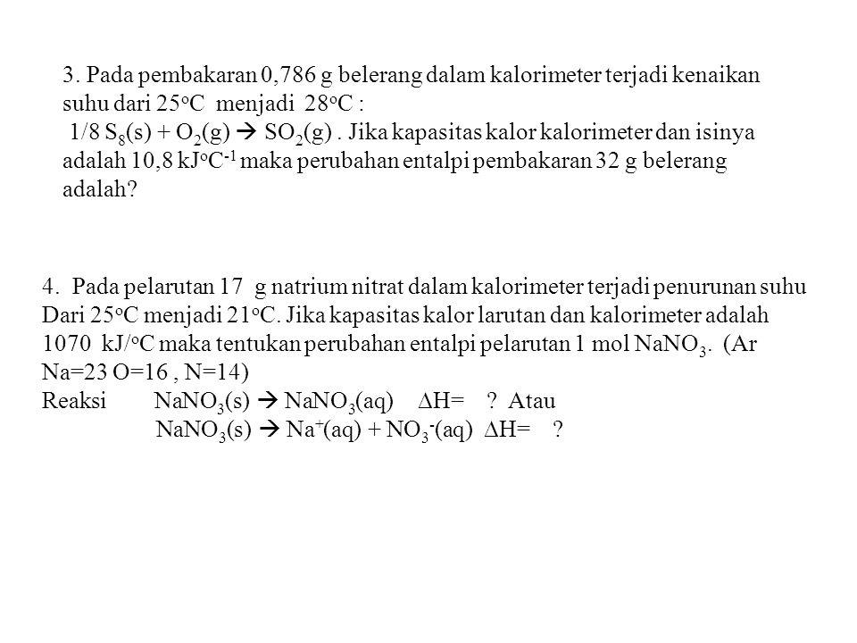 3. Pada pembakaran 0,786 g belerang dalam kalorimeter terjadi kenaikan suhu dari 25oC menjadi 28oC :