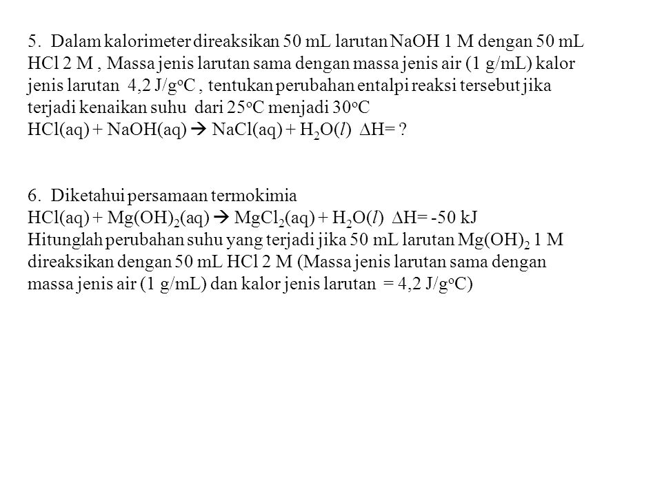 5. Dalam kalorimeter direaksikan 50 mL larutan NaOH 1 M dengan 50 mL HCl 2 M , Massa jenis larutan sama dengan massa jenis air (1 g/mL) kalor jenis larutan 4,2 J/goC , tentukan perubahan entalpi reaksi tersebut jika terjadi kenaikan suhu dari 25oC menjadi 30oC