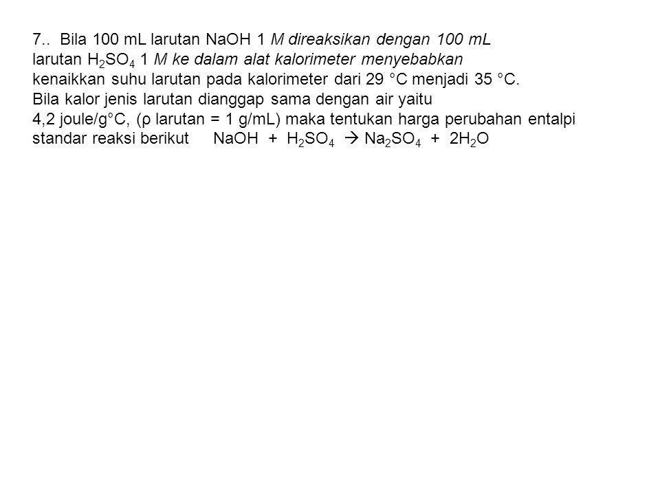7.. Bila 100 mL larutan NaOH 1 M direaksikan dengan 100 mL