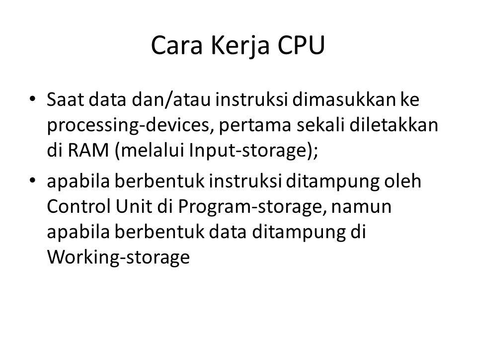 Cara Kerja CPU Saat data dan/atau instruksi dimasukkan ke processing-devices, pertama sekali diletakkan di RAM (melalui Input-storage);