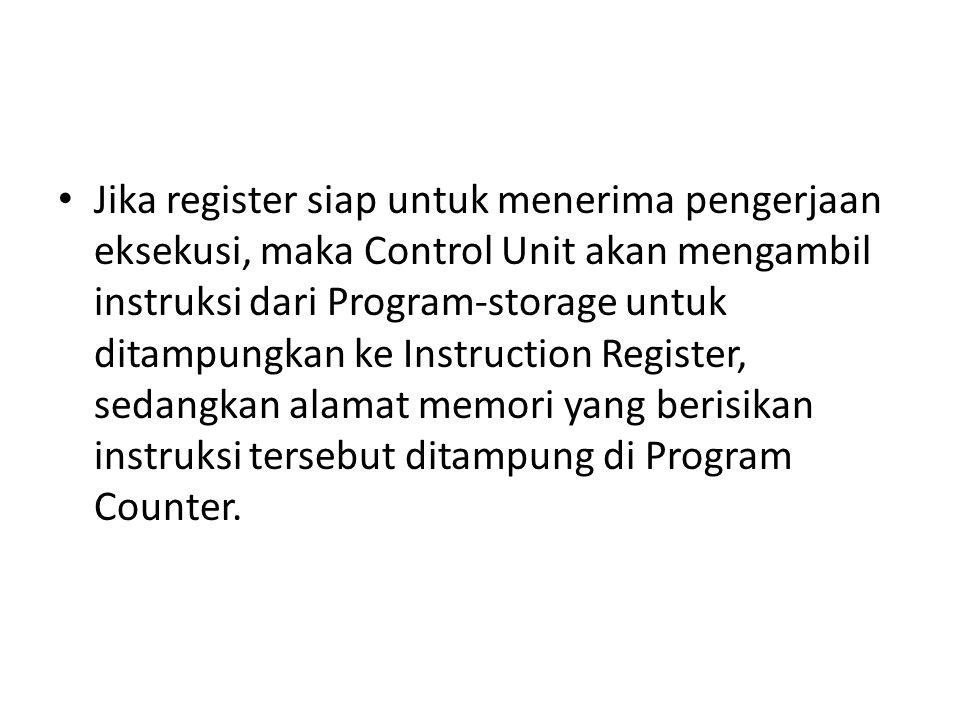 Jika register siap untuk menerima pengerjaan eksekusi, maka Control Unit akan mengambil instruksi dari Program-storage untuk ditampungkan ke Instruction Register, sedangkan alamat memori yang berisikan instruksi tersebut ditampung di Program Counter.