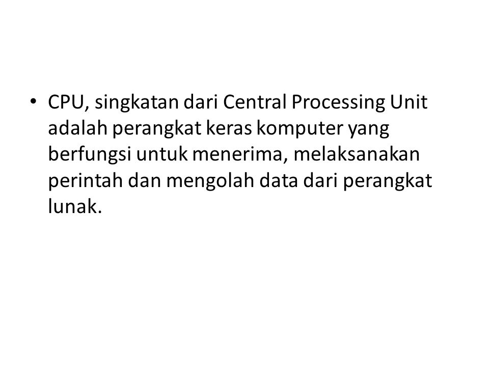CPU, singkatan dari Central Processing Unit adalah perangkat keras komputer yang berfungsi untuk menerima, melaksanakan perintah dan mengolah data dari perangkat lunak.