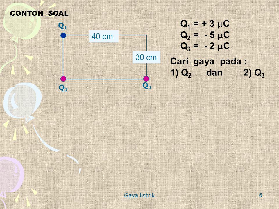 Q1 = + 3 mC Q2 = - 5 mC Q3 = - 2 mC Cari gaya pada : 1) Q2 dan 2) Q3
