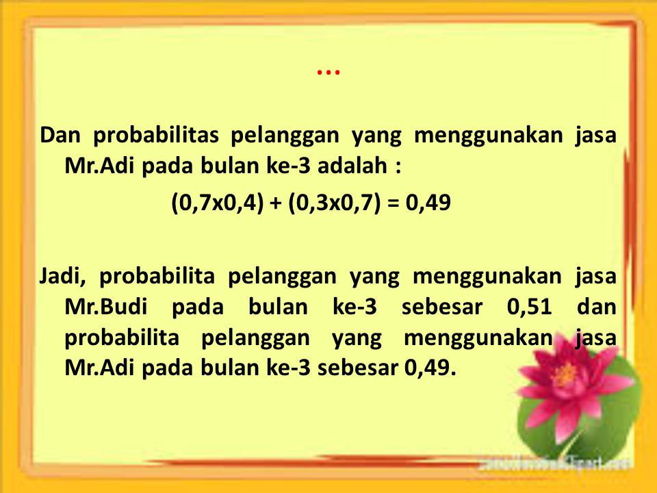 … Dan probabilitas pelanggan yang menggunakan jasa Mr.Adi pada bulan ke-3 adalah : (0,7x0,4) + (0,3x0,7) = 0,49.