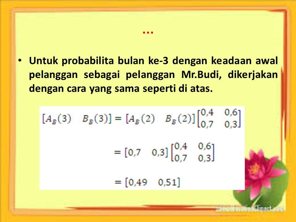 … Untuk probabilita bulan ke-3 dengan keadaan awal pelanggan sebagai pelanggan Mr.Budi, dikerjakan dengan cara yang sama seperti di atas.