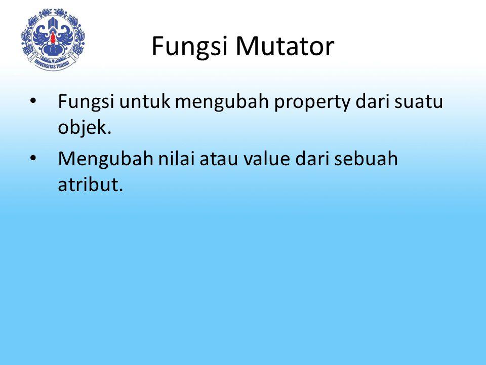 Fungsi Mutator Fungsi untuk mengubah property dari suatu objek.
