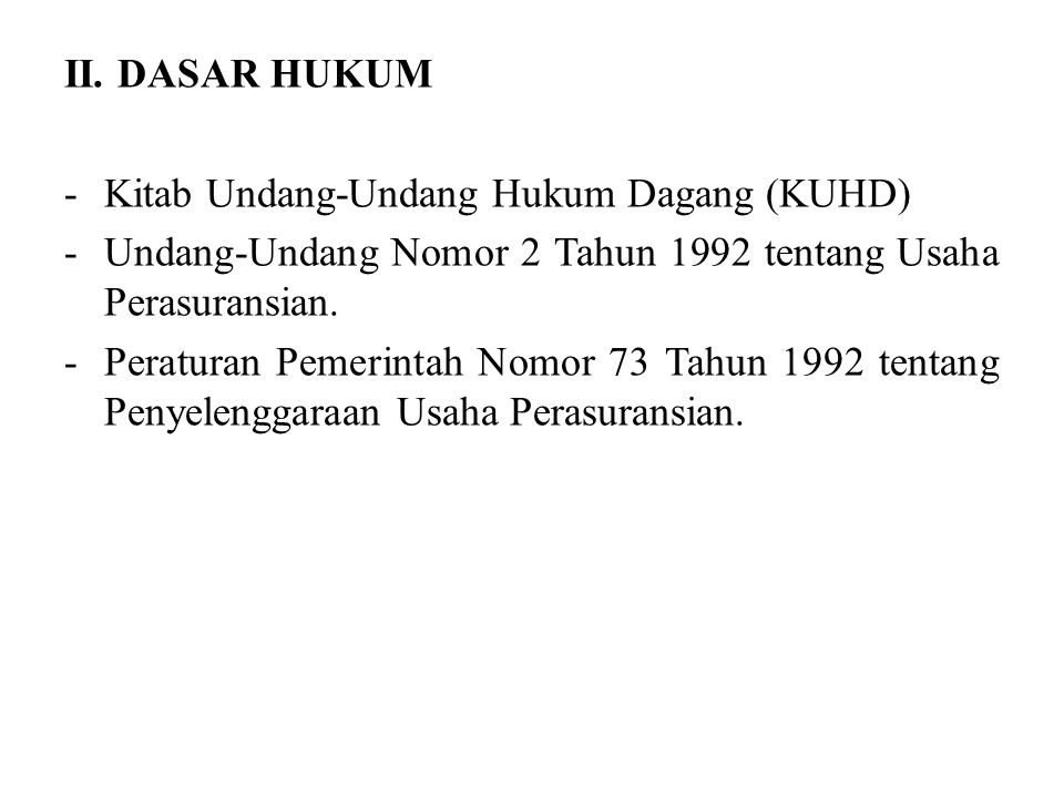 II. DASAR HUKUM Kitab Undang-Undang Hukum Dagang (KUHD) Undang-Undang Nomor 2 Tahun 1992 tentang Usaha Perasuransian.