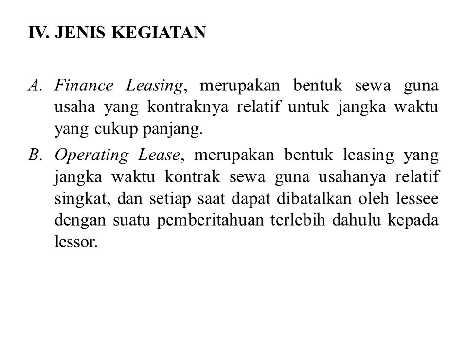 IV. JENIS KEGIATAN Finance Leasing, merupakan bentuk sewa guna usaha yang kontraknya relatif untuk jangka waktu yang cukup panjang.