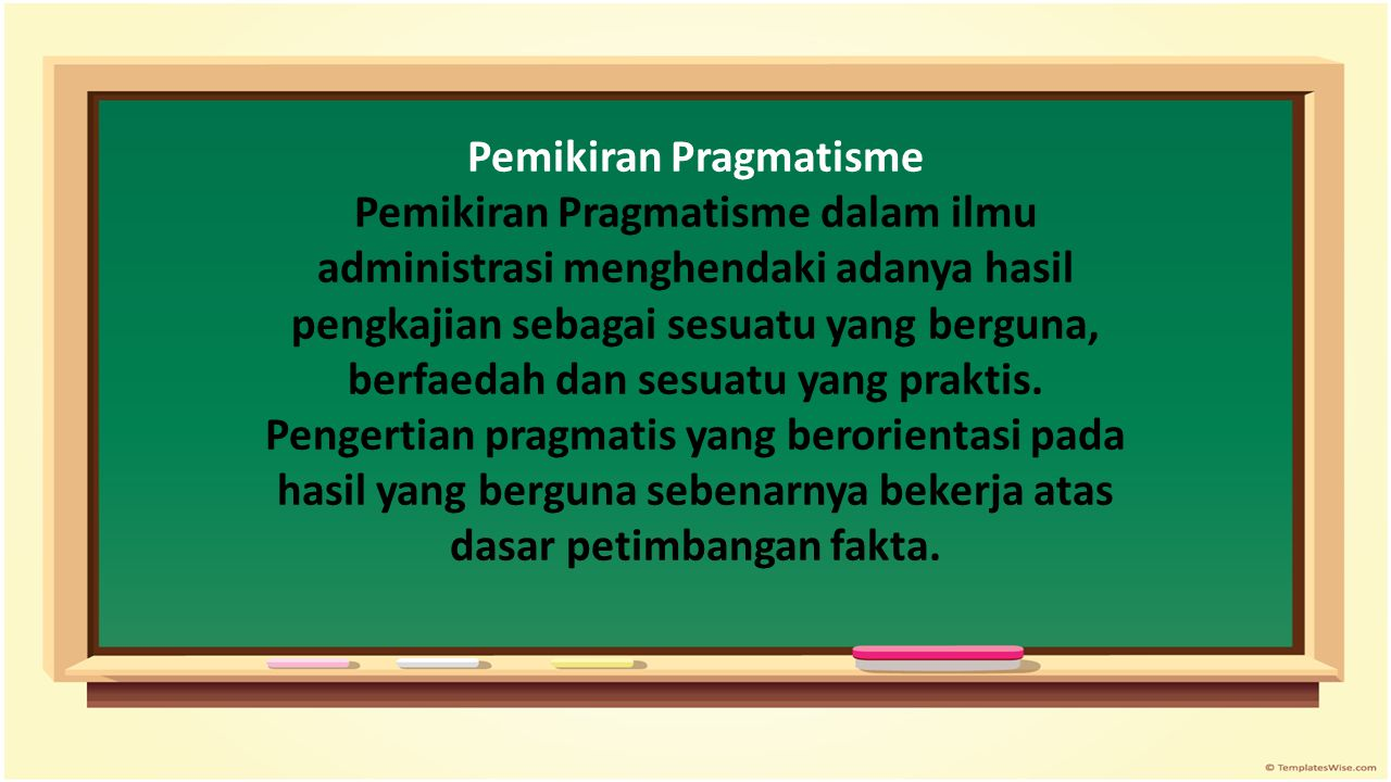 Pemikiran Pragmatisme Pemikiran Pragmatisme dalam ilmu administrasi menghendaki adanya hasil pengkajian sebagai sesuatu yang berguna, berfaedah dan sesuatu yang praktis.