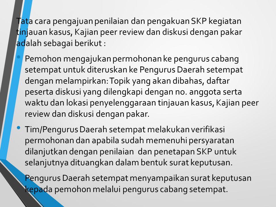 Tata cara pengajuan penilaian dan pengakuan SKP kegiatan tinjauan kasus, Kajian peer review dan diskusi dengan pakar adalah sebagai berikut :