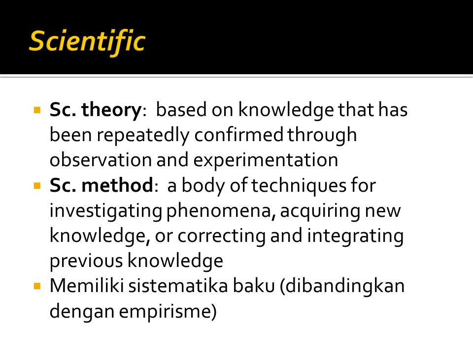 Scientific Sc. theory: based on knowledge that has been repeatedly confirmed through observation and experimentation.
