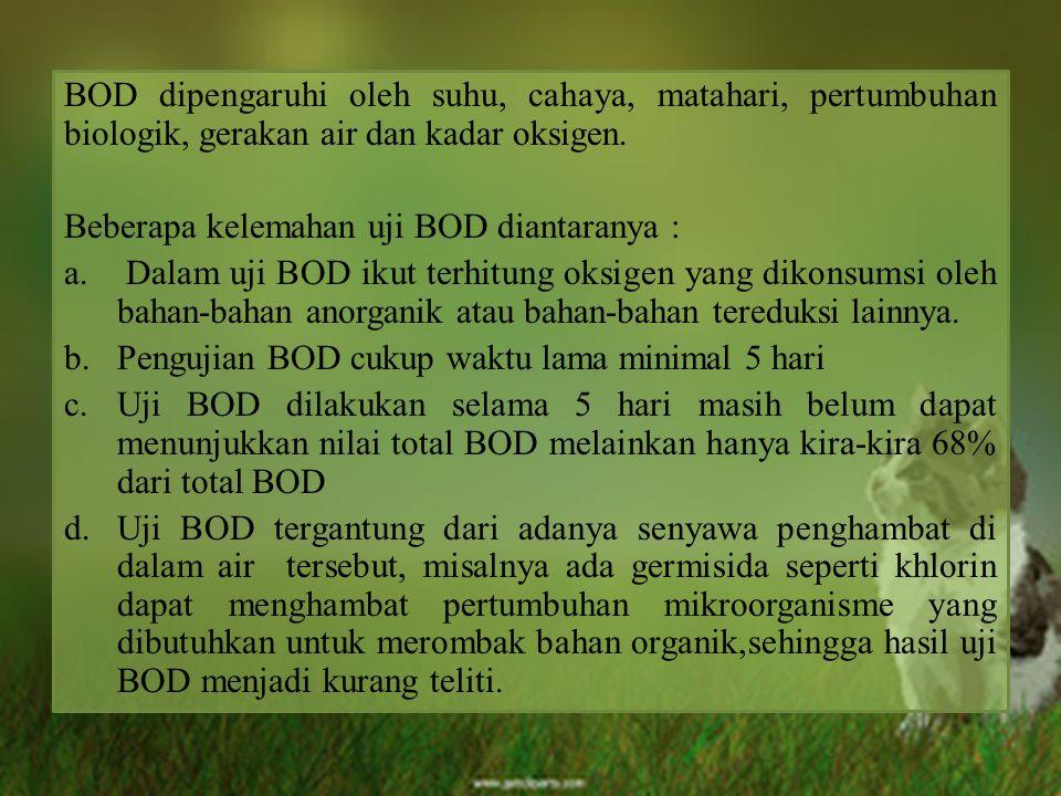 BOD dipengaruhi oleh suhu, cahaya, matahari, pertumbuhan biologik, gerakan air dan kadar oksigen.