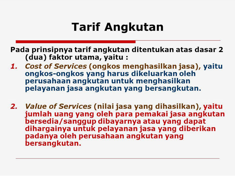 Tarif Angkutan Pada prinsipnya tarif angkutan ditentukan atas dasar 2 (dua) faktor utama, yaitu :