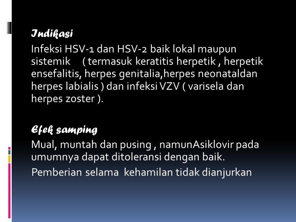 Indikasi Infeksi HSV-1 dan HSV-2 baik lokal maupun sistemik ( termasuk keratitis herpetik , herpetik ensefalitis, herpes genitalia,herpes neonataldan herpes labialis ) dan infeksi VZV ( varisela dan herpes zoster ).