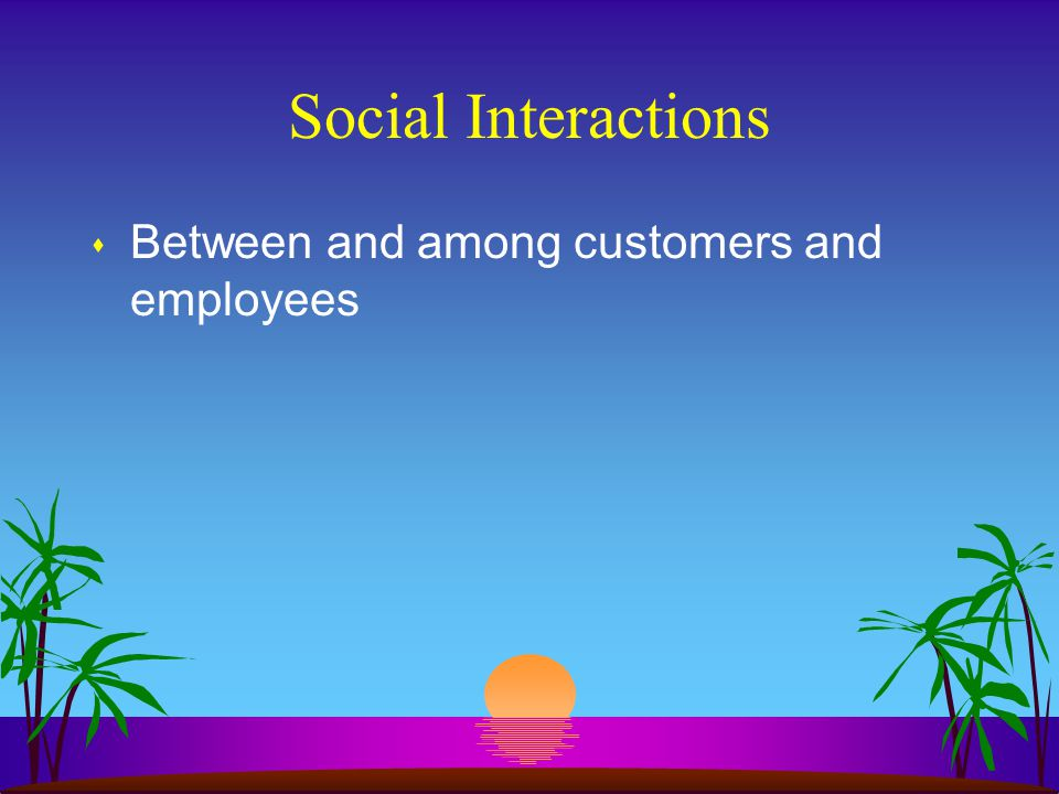 Social Interactions Between and among customers and employees