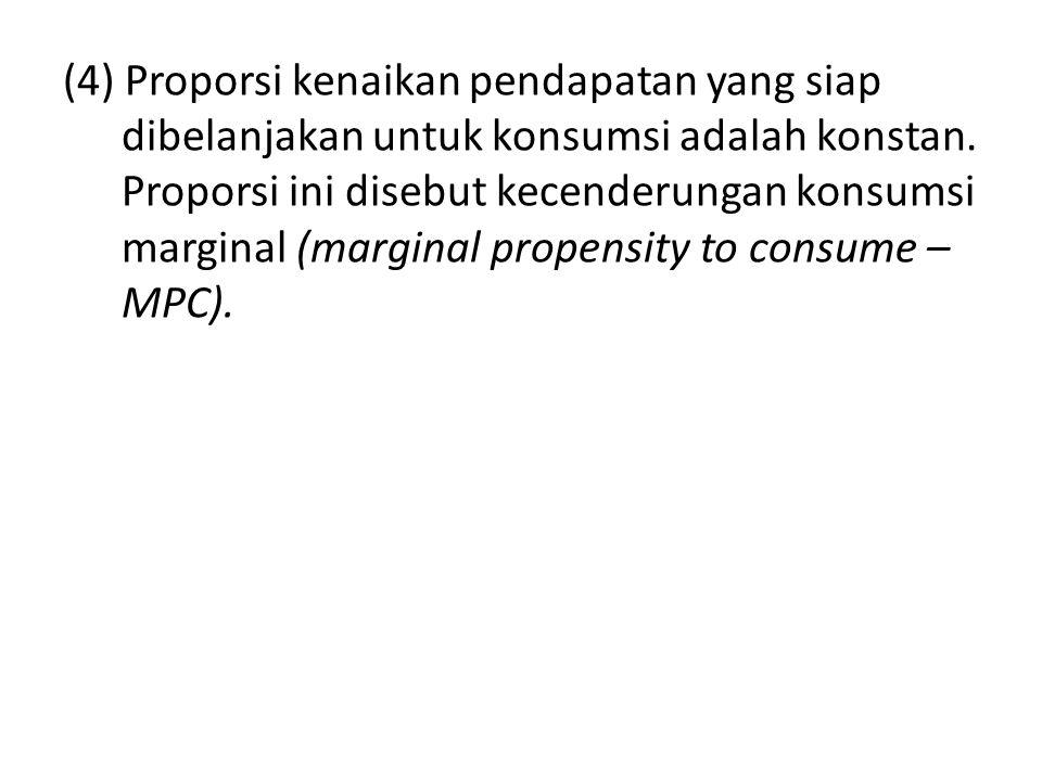(4) Proporsi kenaikan pendapatan yang siap dibelanjakan untuk konsumsi adalah konstan.