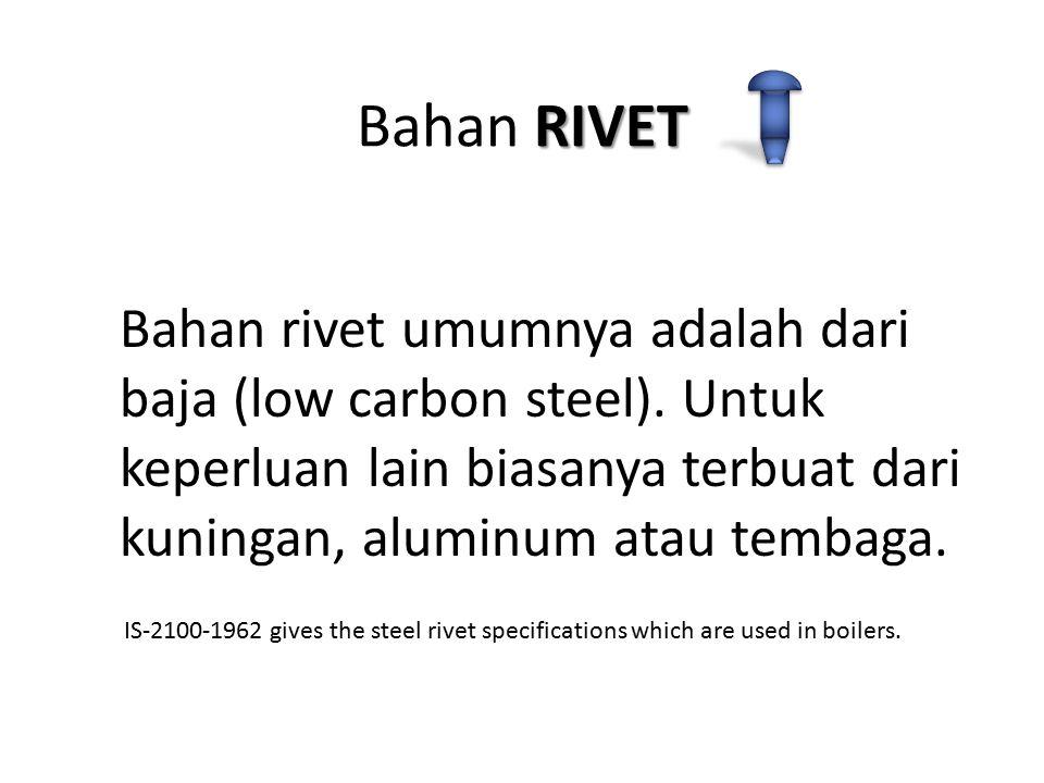 Bahan RIVET Bahan rivet umumnya adalah dari baja (low carbon steel). Untuk keperluan lain biasanya terbuat dari kuningan, aluminum atau tembaga.