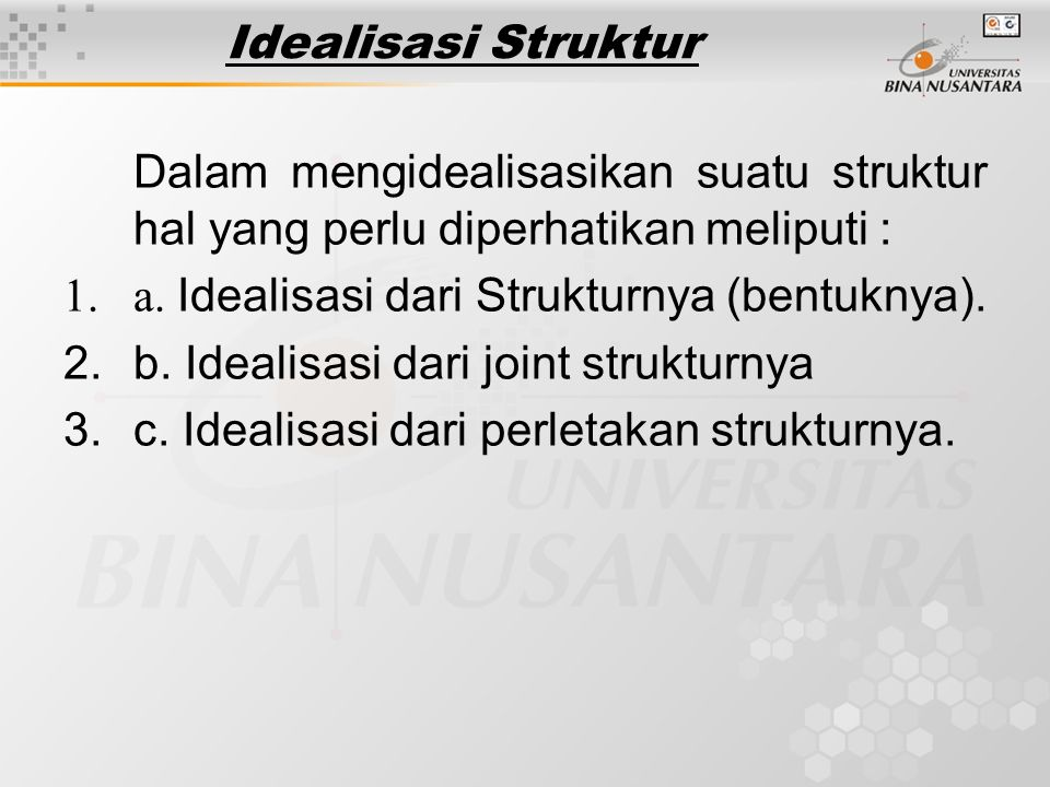 Idealisasi Struktur Dalam mengidealisasikan suatu struktur hal yang perlu diperhatikan meliputi : a. Idealisasi dari Strukturnya (bentuknya).