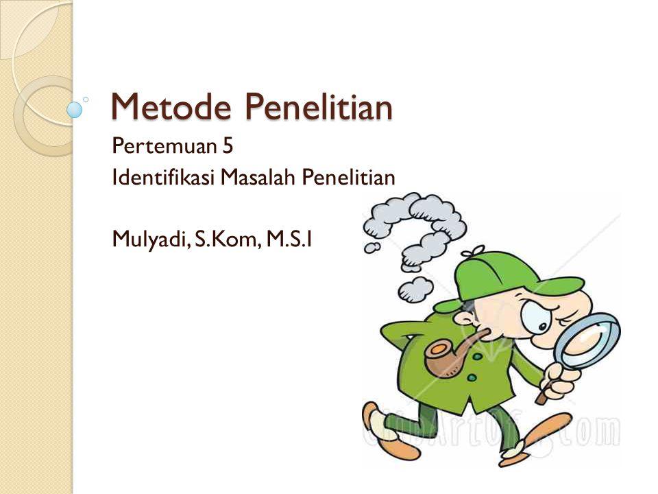 Pertemuan 5 Identifikasi Masalah Penelitian Mulyadi, S.Kom, M.S.I